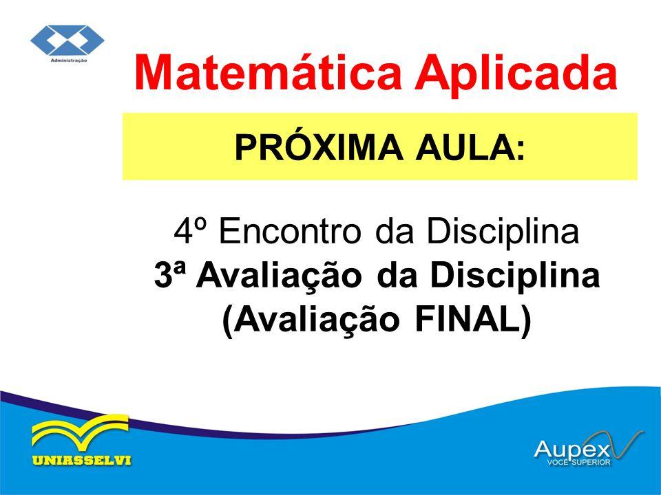 PRÓXIMA AULA: Matemática Aplicada 4º Encontro da Disciplina 3ª Avaliação da Disciplina (Avaliação FINAL)