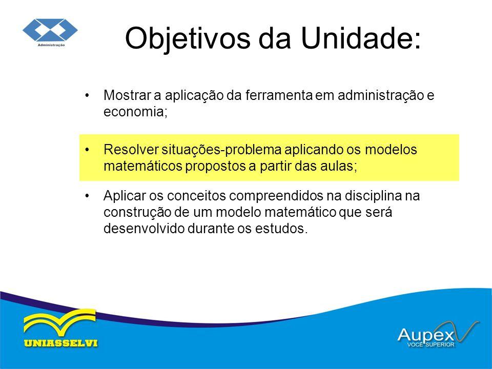 Objetivos da Unidade: Mostrar a aplicação da ferramenta em administração e economia; Resolver situações-problema aplicando os modelos matemáticos prop
