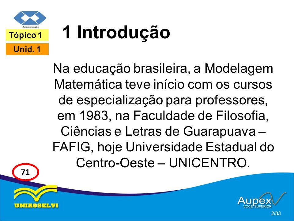 1 Introdução Na educação brasileira, a Modelagem Matemática teve início com os cursos de especialização para professores, em 1983, na Faculdade de Fil