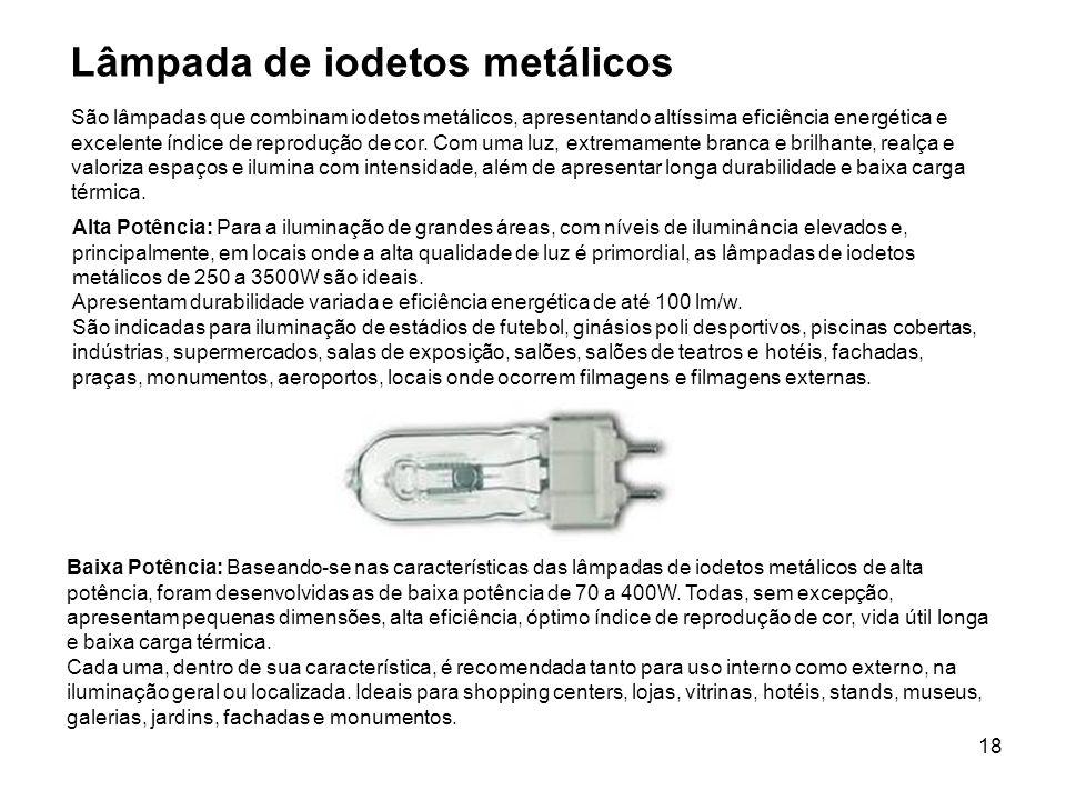 18 Lâmpada de iodetos metálicos Alta Potência: Para a iluminação de grandes áreas, com níveis de iluminância elevados e, principalmente, em locais ond