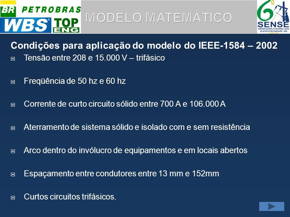 Condições para aplicação do modelo do IEEE-1584 – 2002 Tensão entre 208 e 15.000 V – trifásico Freqüência de 50 hz e 60 hz Corrente de curto circuito sólido entre 700 A e 106.000 A Aterramento de sistema sólido e isolado com e sem resistência Arco dentro do invólucro de equipamentos e em locais abertos Espaçamento entre condutores entre 13 mm e 152mm Curtos circuitos trifásicos.