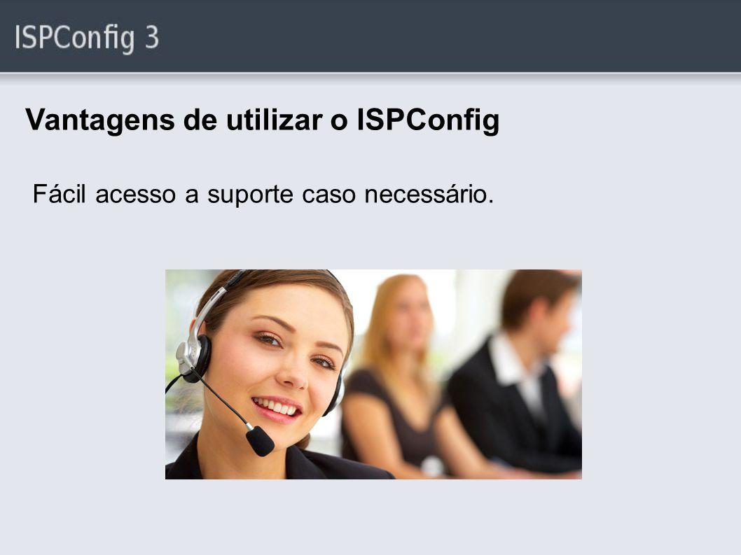 Vantagens de utilizar o ISPConfig Fácil acesso a suporte caso necessário.