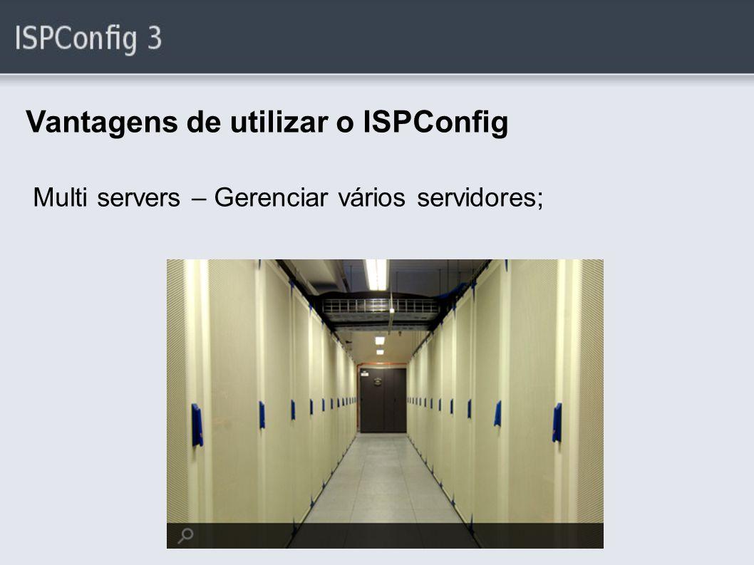 Vantagens de utilizar o ISPConfig Multi servers – Gerenciar vários servidores;
