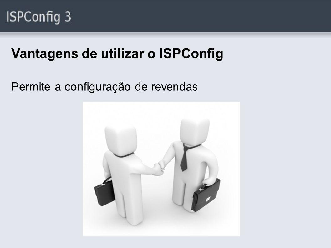 Vantagens de utilizar o ISPConfig Permite a configuração de revendas