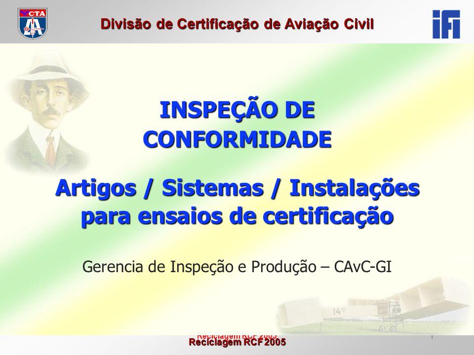 Reciclagem RCF 2005 Divisão de Certificação de Aviação Civil Reciclagem RCF 20052 Objetivo Apresentar os conceitos básicos e áreas de considerações referentes à inspeção de conformidade dos artigos, sistemas e instalações para ensaios de certificação.
