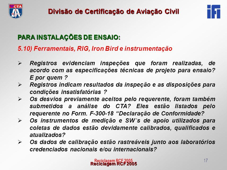 Reciclagem RCF 2005 Divisão de Certificação de Aviação Civil Reciclagem RCF 200517 PARA INSTALAÇÕES DE ENSAIO: 5.10) Ferramentais, RIG, Iron Bird e in