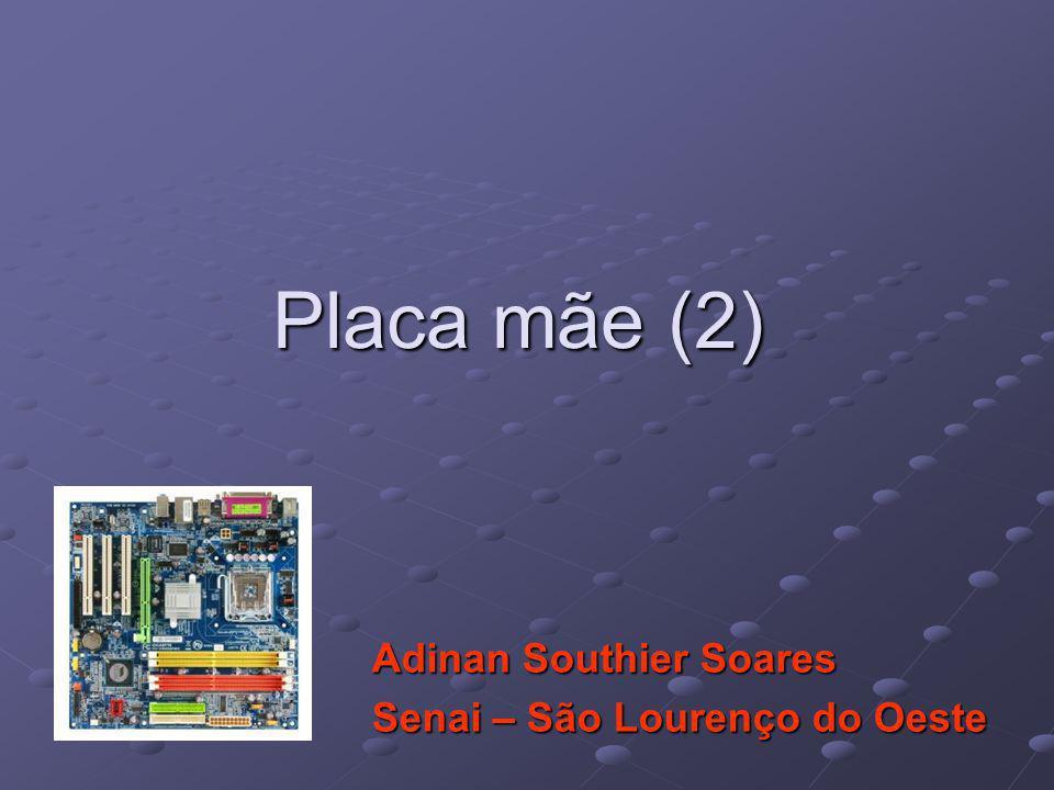 Placa mãe (2) Adinan Southier Soares Senai – São Lourenço do Oeste