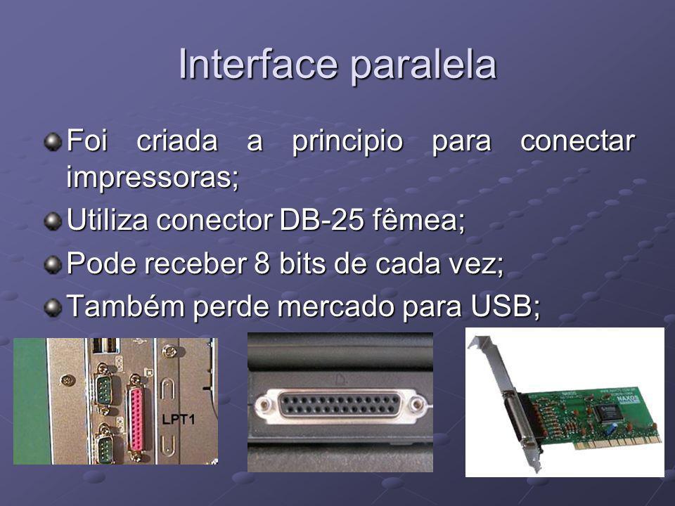 Interface paralela Foi criada a principio para conectar impressoras; Utiliza conector DB-25 fêmea; Pode receber 8 bits de cada vez; Também perde mercado para USB;