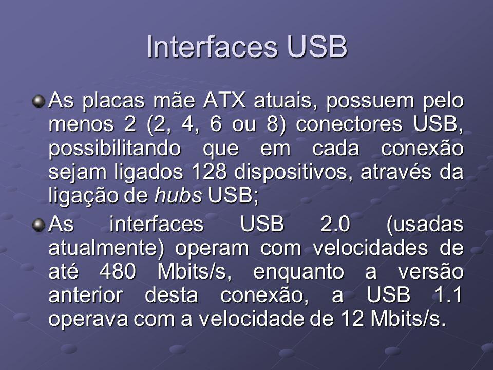 Interfaces USB As placas mãe ATX atuais, possuem pelo menos 2 (2, 4, 6 ou 8) conectores USB, possibilitando que em cada conexão sejam ligados 128 dispositivos, através da ligação de hubs USB; As interfaces USB 2.0 (usadas atualmente) operam com velocidades de até 480 Mbits/s, enquanto a versão anterior desta conexão, a USB 1.1 operava com a velocidade de 12 Mbits/s.