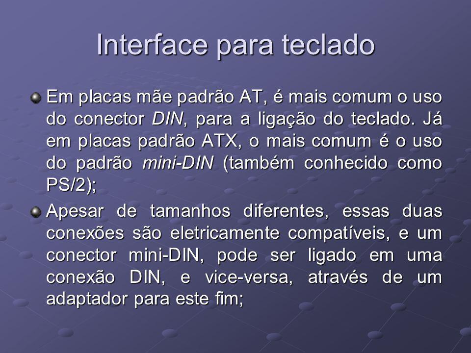 Interface para teclado Em placas mãe padrão AT, é mais comum o uso do conector DIN, para a ligação do teclado. Já em placas padrão ATX, o mais comum é