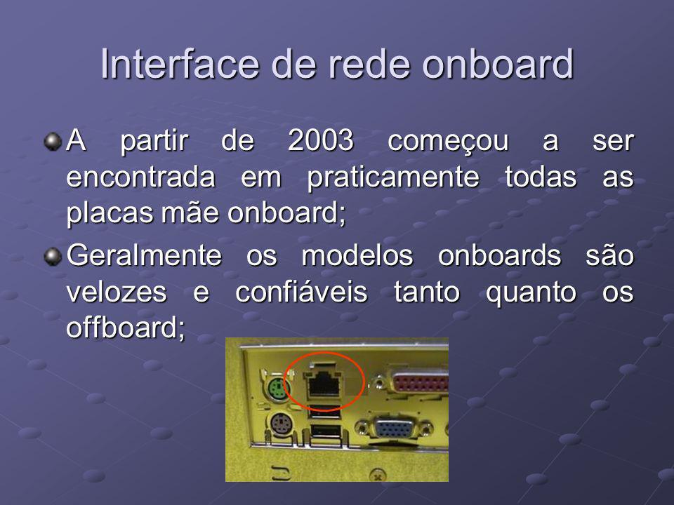Interface de rede onboard A partir de 2003 começou a ser encontrada em praticamente todas as placas mãe onboard; Geralmente os modelos onboards são velozes e confiáveis tanto quanto os offboard;