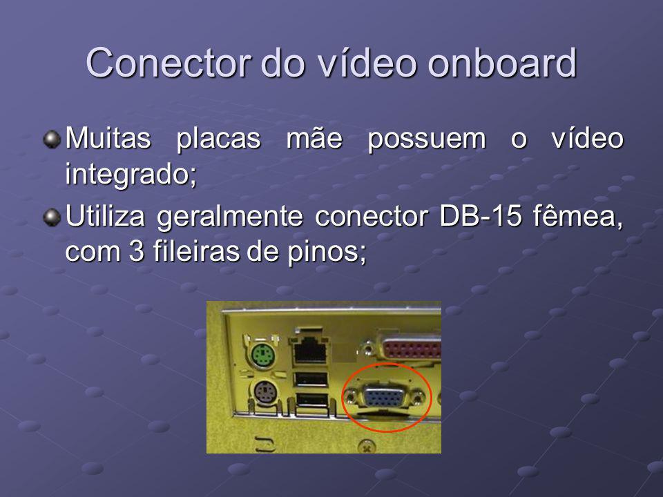 Conector do vídeo onboard Muitas placas mãe possuem o vídeo integrado; Utiliza geralmente conector DB-15 fêmea, com 3 fileiras de pinos;
