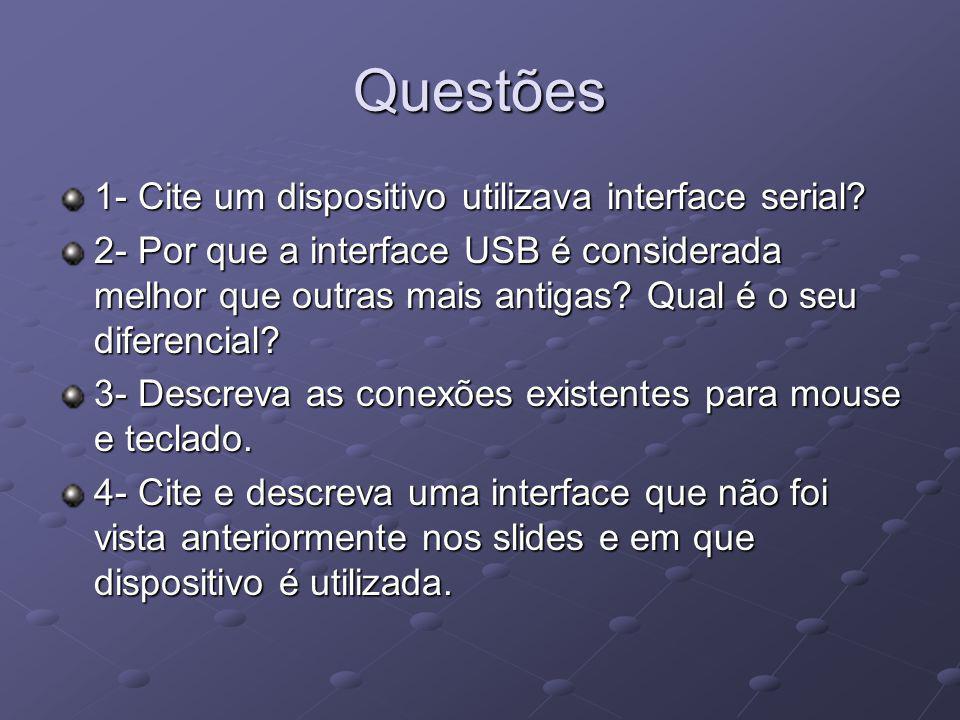Questões 1- Cite um dispositivo utilizava interface serial? 2- Por que a interface USB é considerada melhor que outras mais antigas? Qual é o seu dife