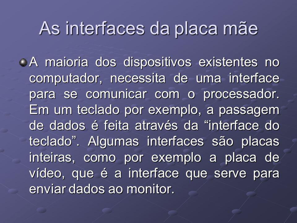 As interfaces da placa mãe A maioria dos dispositivos existentes no computador, necessita de uma interface para se comunicar com o processador. Em um