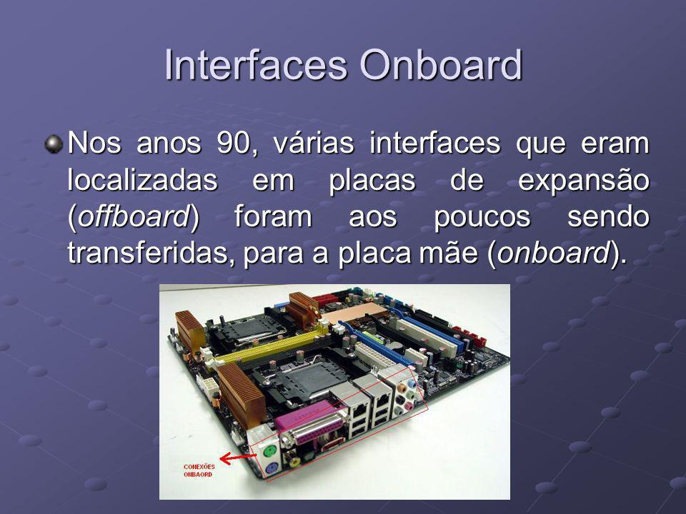 Interfaces Onboard Nos anos 90, várias interfaces que eram localizadas em placas de expansão (offboard) foram aos poucos sendo transferidas, para a placa mãe (onboard).