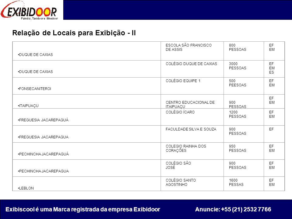Relação de Locais para Exibição - II Exibiscool é uma Marca registrada da empresa Exibidoor Anuncie: +55 (21) 2532 7766 DUQUE DE CAXIAS ESCOLA SÃO FRANCISCO DE ASSIS 800 PESSOAS EF EM DUQUE DE CAXIAS COLÉGIO DUQUE DE CAXIAS3000 PESSOAS EF EM ES FONSECANITEROI COLÉGIO EQUIPE 1500 PEESOAS EF EM ITAIPUAÇU CENTRO EDUCACIONAL DE ITAIPUAÇU 900 PESSOAS EF EM FREGUESIA JACAREPAGUÁ COLÉGIO ÍCARO1200 PESSOAS EF EM FREGUESIA JACAREPAGUA FACULDADE SILVA E SOUZA900 PESSOAS EF PECHINCHA JACAREPAGUÁ COLEGIO RAINHA DOS CORAÇÕES 950 PESSOAS EF EM PECHINCHA JACAREPAGUA COLÉGIO SÃO JOSÉ 900 PESSOAS EF EM LEBLON COLÉGIO SANTO AGOSTINHO 1600 PESSAS EF EM
