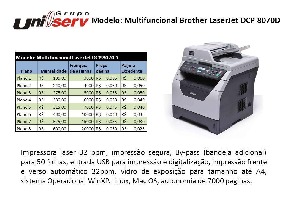 Modelo: Multifuncional LaserJet DCP 8080DN Plano Mensalidade Franquia Preço Página de páginas página Excedente Plano 1 R$ 227,503500 R$ 0,065 R$ 0,050 Plano 2 R$ 300,005000 R$ 0,060 R$ 0,050 Plano 3 R$ 330,006000 R$ 0,055 R$ 0,040 Plano 4 R$ 350,007000 R$ 0,050 R$ 0,040 Plano 5 R$ 450,0010000 R$ 0,045 R$ 0,035 Plano 6 R$ 480,0012000 R$ 0,040 R$ 0,030 Plano 7 R$ 525,0015000 R$ 0,035 R$ 0,030 Plano 8 R$ 600,0020000 R$ 0,030 R$ 0,025 Modelo: Multifuncional Brother LaserJet DCP 8080DN Multifuncional (copia, digitaliza e imprime), copia do vidro (flatbat) e alimentador automatico ADF, Duplex de cópia através do vidro de exposição manual, Impressão segura, Digitalização em rede para e-mail, ftp, arquivo), By-pass (bandeja adicional) para 50 folhas, Conexão de rede ethernet, bandeja para 250 folhas + 50 o by-pass, entrada USB para impressão e gigitalização, Impressão frente e verso automático 32ppm, Vidro de exposição para tamanho até ofício, Sistema Operacional WinXP.