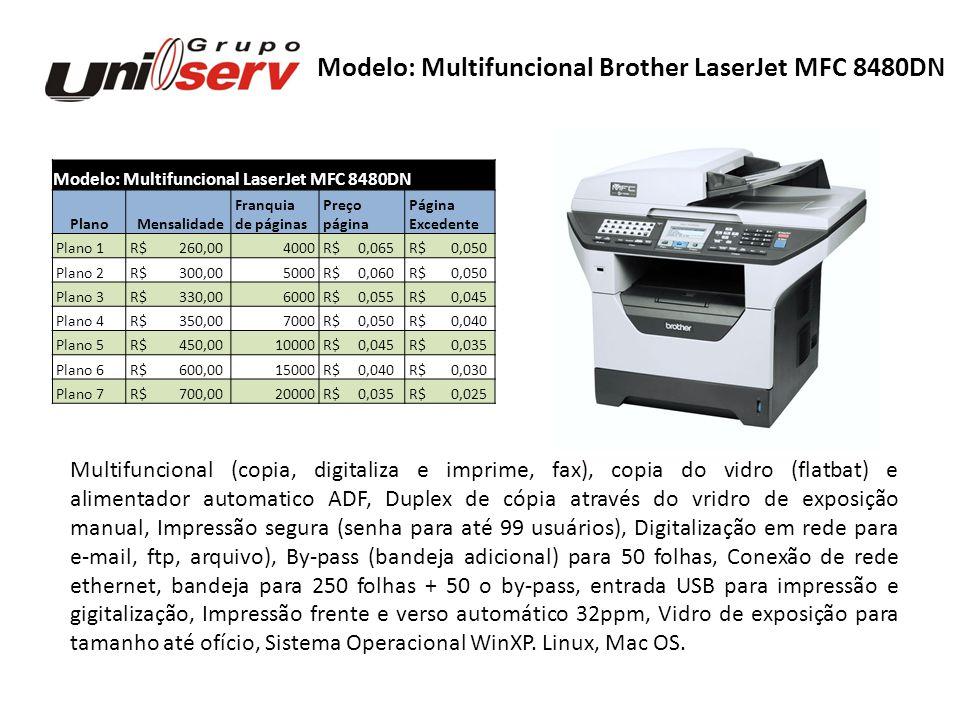 Modelo: Multifuncional LaserJet MFC 8890DW Plano Mensalidade Franquia Preço Página de páginas página Excedente Plano 1 R$ 300,004000 R$ 0,075 R$ 0,050 Plano 2 R$ 350,005000 R$ 0,070 R$ 0,050 Plano 3 R$ 390,006000 R$ 0,065 R$ 0,050 Plano 4 R$ 440,008000 R$ 0,055 R$ 0,040 Plano 5 R$ 500,0010000 R$ 0,050 R$ 0,040 Plano 6 R$ 540,0012000 R$ 0,045 R$ 0,035 Plano 7 R$ 600,0015000 R$ 0,040 R$ 0,030 Plano 8 R$ 700,0020000 R$ 0,035 R$ 0,025 Modelo: Multifuncional Brother LaserJet MFC 8890DW Multifuncional (copia, digitaliza e imprime, fax), copia do vidro (flatbat) e alimentador automatico ADF, Recirculador automatico de originais (duplex de cópia), Impressão segura (senha para até 99 usuários), Digitalização em rede para e-mail, ftp, arquivo), By- pass (bandeja adicional) para 50 folhas, RADF para até 50 originais, Conexão de rede ethernet e sem fio wireless, bandeja para 250 folhas + 50 o by-pass, entrada USB para impressão e gigitalização, Impressão frente e verso automático 32ppm, Vidro de exposição para tamanho até ofício, Sistema Operacional WinXP.