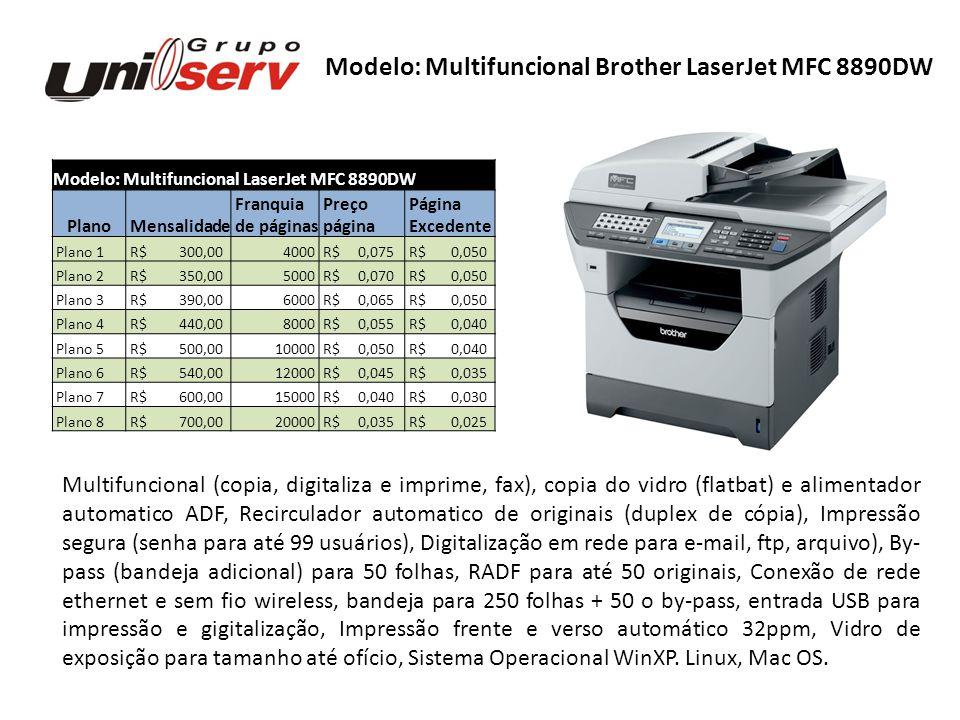 Modelo: Impressora Brother LaserJet HL5350DN Plano Mensalidade Franquia Preço Página de páginas página Excedente Plano 1 R$ 120,002000 R$ 0,060 R$ 0,040 Plano 2 R$ 165,003000 R$ 0,055 R$ 0,040 Plano 3 R$ 200,004000 R$ 0,050 R$ 0,040 Plano 4 R$ 270,006000 R$ 0,045 R$ 0,035 Plano 5 R$ 320,008000 R$ 0,040 R$ 0,035 Plano 6 R$ 380,0010000 R$ 0,038 R$ 0,035 Plano 7 R$ 420,0012000 R$ 0,035 R$ 0,030 Plano 8 R$ 495,0015000 R$ 0,033 R$ 0,025 Plano 9 R$ 600,0020000 R$ 0,030 R$ 0,025 Modelo: Impressora Brother LaserJet HL5350DN Impressora em rede 32ppm, Impressão frente e verso automático (duplex), Conexão de rede ethernet, usb, paralela, bandeja para 250 folhas + 50 o by-pass, saída para 150 folhas, Impressão frente e verso automático, Sistema Operacional WinXP.