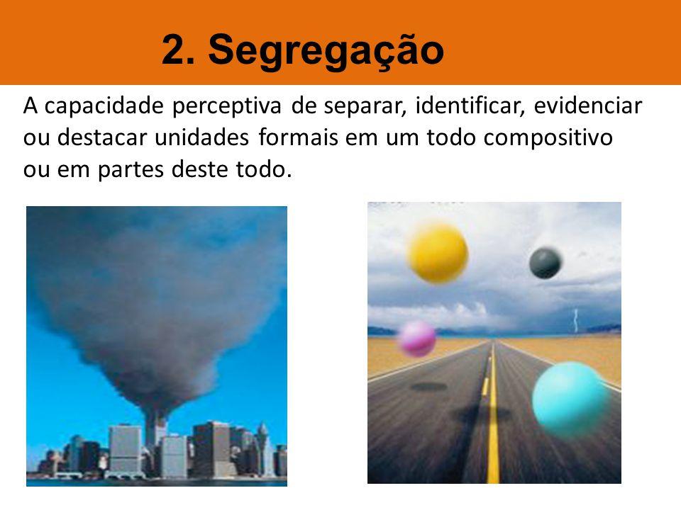 A capacidade perceptiva de separar, identificar, evidenciar ou destacar unidades formais em um todo compositivo ou em partes deste todo. 2. Segregação