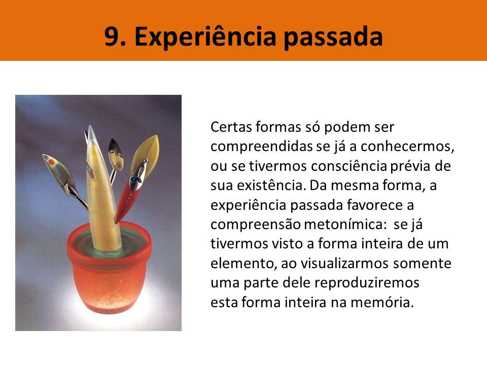 9. Experiência passada Certas formas só podem ser compreendidas se já a conhecermos, ou se tivermos consciência prévia de sua existência. Da mesma for