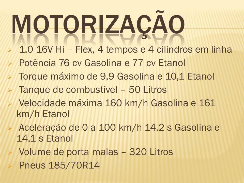 1.0 16V Hi – Flex, 4 tempos e 4 cilindros em linha Potência 76 cv Gasolina e 77 cv Etanol Torque máximo de 9,9 Gasolina e 10,1 Etanol Tanque de combus