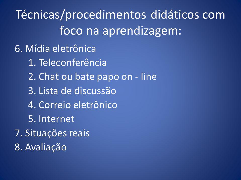 Técnicas/procedimentos didáticos com foco na aprendizagem: 6. Mídia eletrônica 1. Teleconferência 2. Chat ou bate papo on - line 3. Lista de discussão
