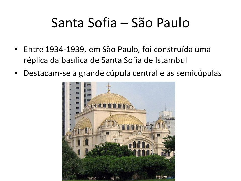 Santa Sofia – São Paulo Entre 1934-1939, em São Paulo, foi construída uma réplica da basílica de Santa Sofia de Istambul Destacam-se a grande cúpula central e as semicúpulas
