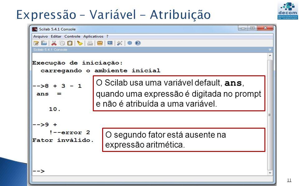 11 O Scilab usa uma variável default, ans, quando uma expressão é digitada no prompt e não é atribuída a uma variável. O segundo fator está ausente na