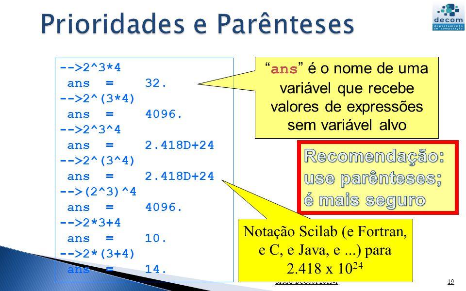 UFMG DCC001 2013-119 -->2^3*4 ans = 32. -->2^(3*4) ans = 4096. -->2^3^4 ans = 2.418D+24 -->2^(3^4) ans = 2.418D+24 -->(2^3)^4 ans = 4096. -->2*3+4 ans