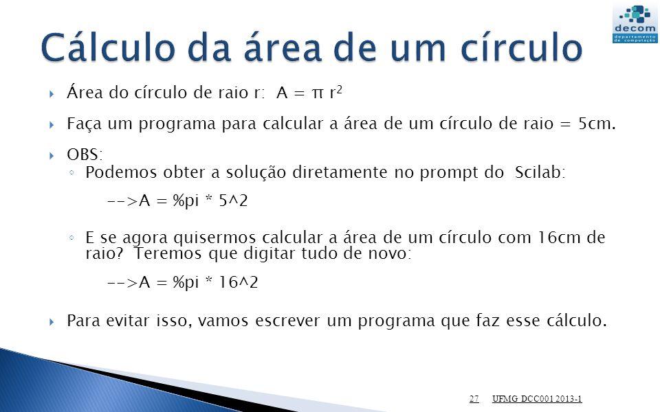 UFMG DCC001 2013-1 27 Área do círculo de raio r: A = π r 2 Faça um programa para calcular a área de um círculo de raio = 5cm. OBS: Podemos obter a sol