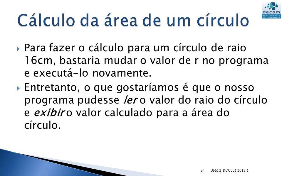 UFMG DCC001 2013-1 34 Para fazer o cálculo para um círculo de raio 16cm, bastaria mudar o valor de r no programa e executá-lo novamente. Entretanto, o
