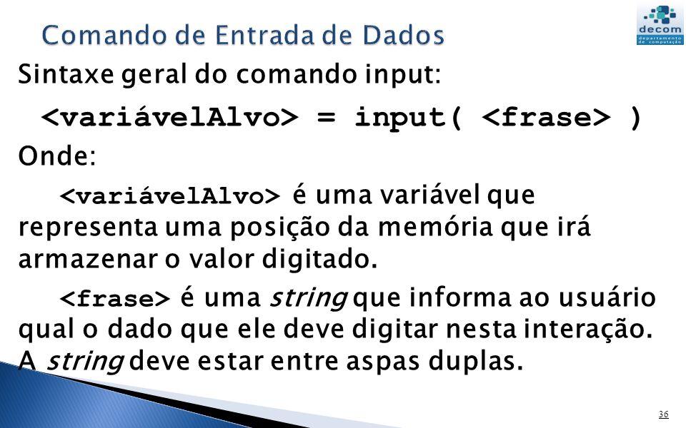 36 Sintaxe geral do comando input: = input( ) Onde: é uma variável que representa uma posição da memória que irá armazenar o valor digitado. é uma str