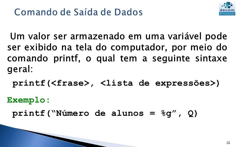 38 Um valor ser armazenado em uma variável pode ser exibido na tela do computador, por meio do comando printf, o qual tem a seguinte sintaxe geral: pr