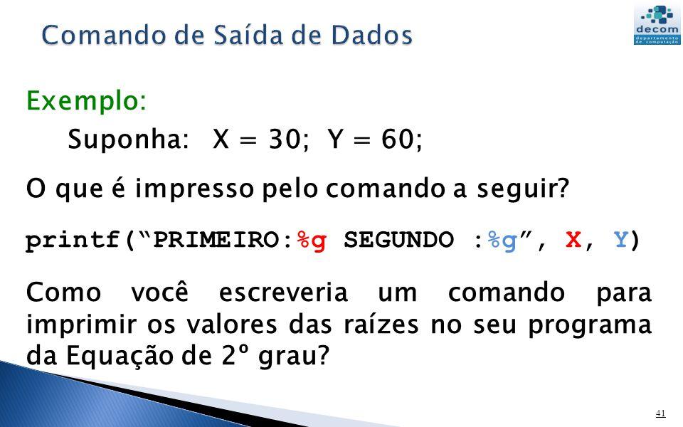 41 Exemplo: Suponha: X = 30; Y = 60; O que é impresso pelo comando a seguir? printf(PRIMEIRO:%g SEGUNDO :%g, X, Y) Como você escreveria um comando par