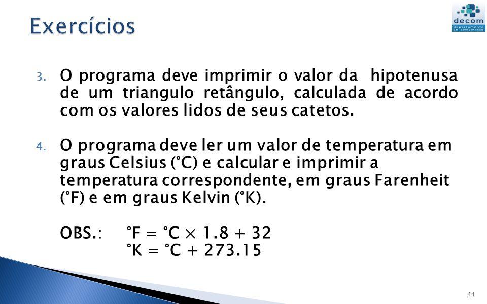 3. O programa deve imprimir o valor da hipotenusa de um triangulo retângulo, calculada de acordo com os valores lidos de seus catetos. 4. O programa d