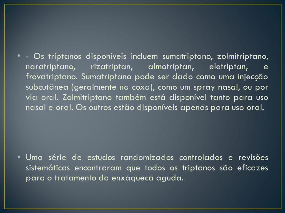- Os triptanos disponíveis incluem sumatriptano, zolmitriptano, naratriptano, rizatriptan, almotriptan, eletriptan, e frovatriptano. Sumatriptano pode
