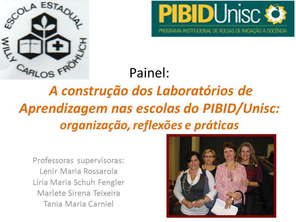 Professoras supervisoras: Lenir Maria Rossarola Líria Maria Schuh Fengler Marlete Sirena Teixeira Tania Maria Carniel Painel: A construção dos Laborat