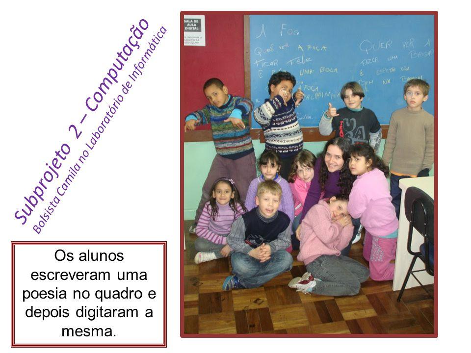 Subprojeto 2 – Computação Bolsista Camila no Laboratório de Informática Os alunos escreveram uma poesia no quadro e depois digitaram a mesma.