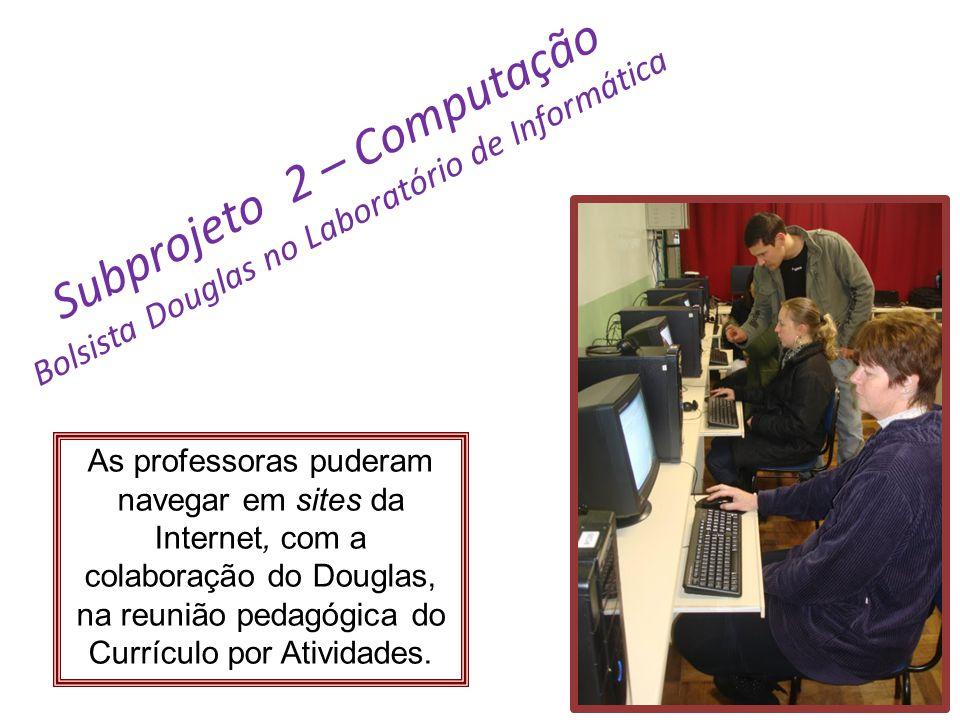 Subprojeto 2 – Computação Bolsista Douglas no Laboratório de Informática As professoras puderam navegar em sites da Internet, com a colaboração do Dou
