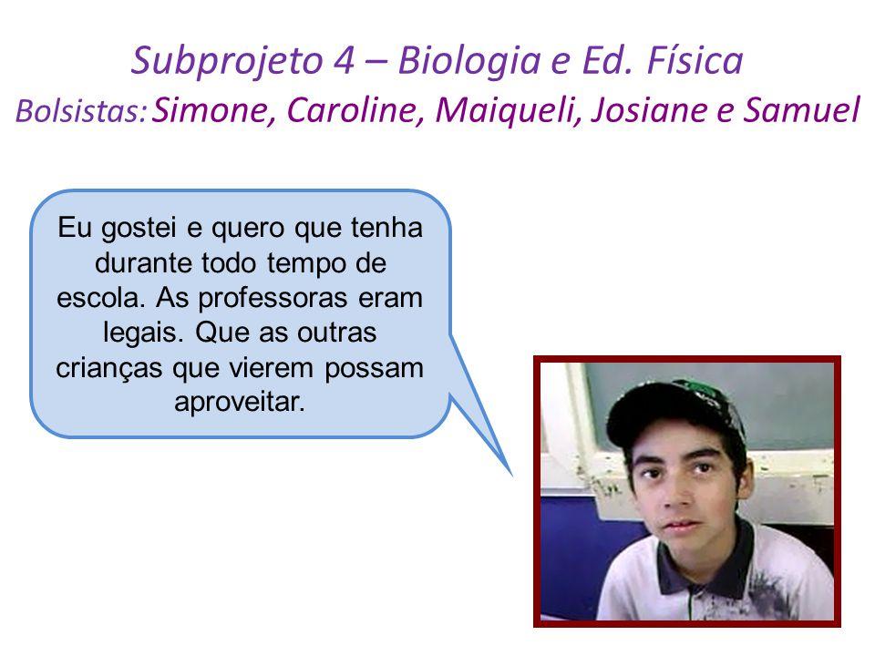 Subprojeto 4 – Biologia e Ed. Física Bolsistas: Simone, Caroline, Maiqueli, Josiane e Samuel Eu gostei e quero que tenha durante todo tempo de escola.