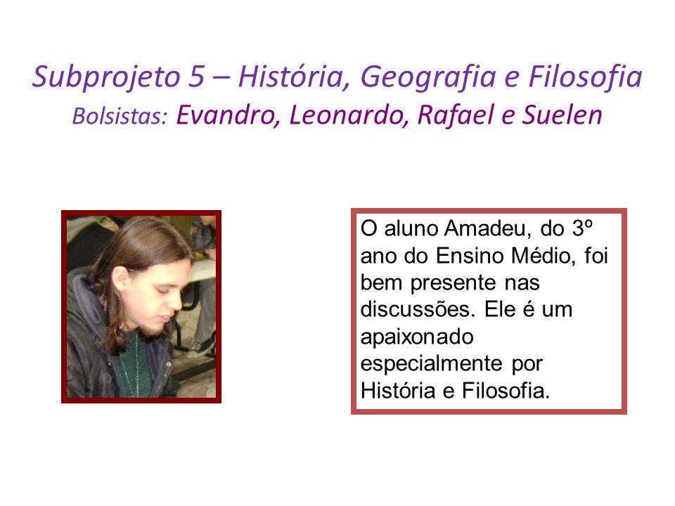 Subprojeto 5 – História, Geografia e Filosofia Bolsistas: Evandro, Leonardo, Rafael e Suelen O aluno Amadeu, do 3º ano do Ensino Médio, foi bem presen