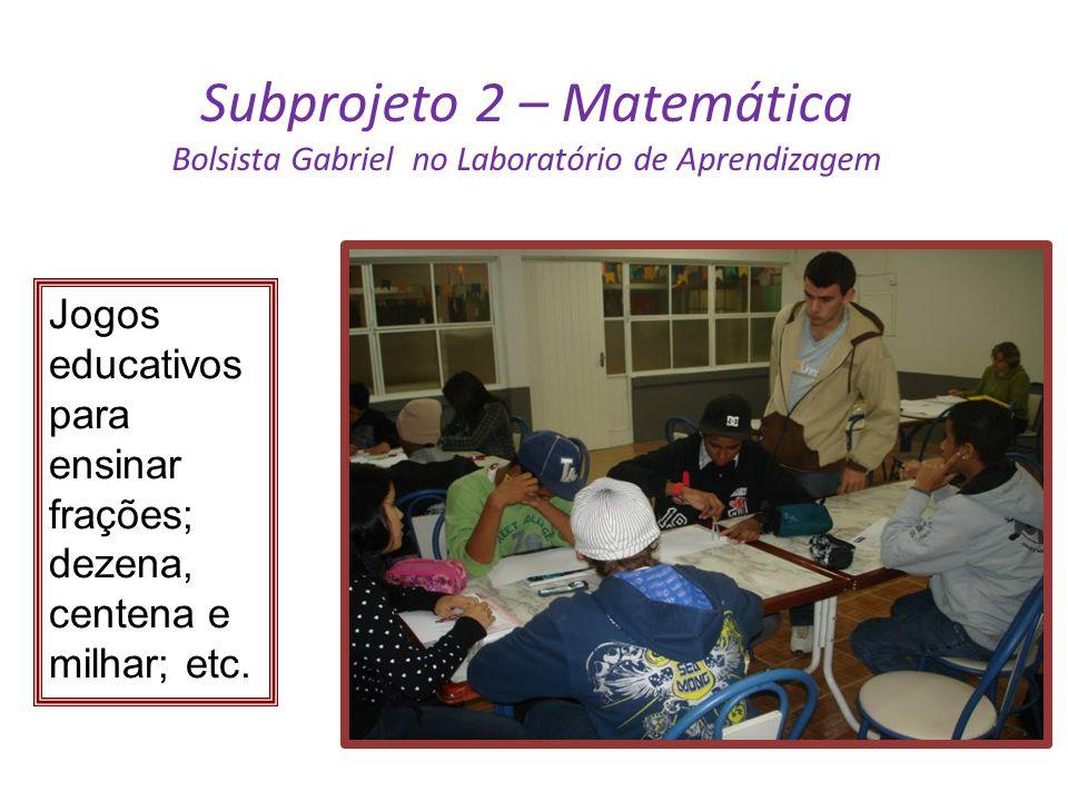 Subprojeto 2 – Matemática Bolsista Gabriel no Laboratório de Aprendizagem Jogos educativos para ensinar frações; dezena, centena e milhar; etc.