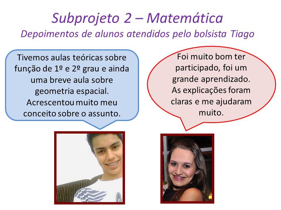 Subprojeto 2 – Matemática Depoimentos de alunos atendidos pelo bolsista Tiago Tivemos aulas teóricas sobre função de 1º e 2º grau e ainda uma breve au