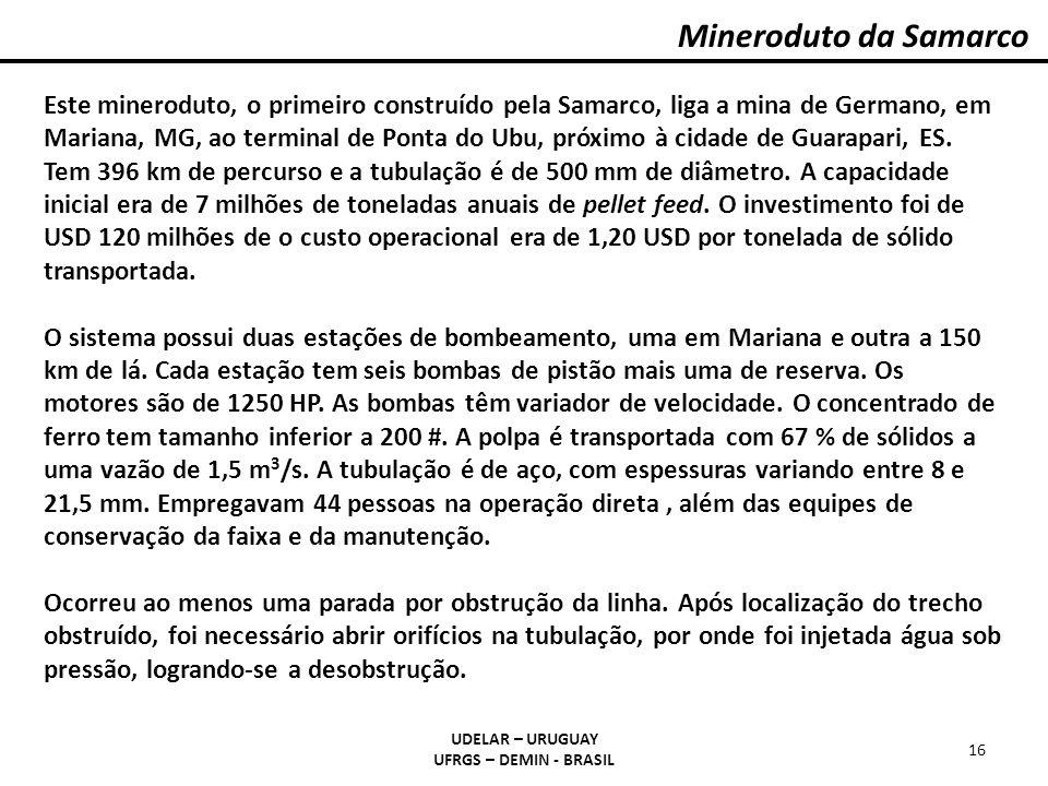 Mineroduto da Samarco UDELAR – URUGUAY UFRGS – DEMIN - BRASIL 16 Este mineroduto, o primeiro construído pela Samarco, liga a mina de Germano, em Maria