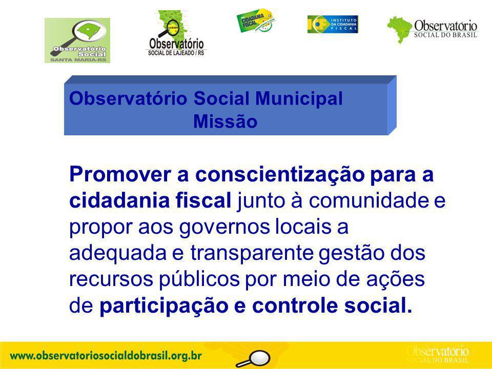 Observatório Social Municipal Missão Promover a conscientização para a cidadania fiscal junto à comunidade e propor aos governos locais a adequada e transparente gestão dos recursos públicos por meio de ações de participação e controle social.