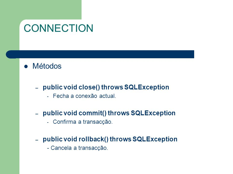 CONNECTION Métodos – public void close() throws SQLException - Fecha a conexão actual. – public void commit() throws SQLException - Confirma a transac