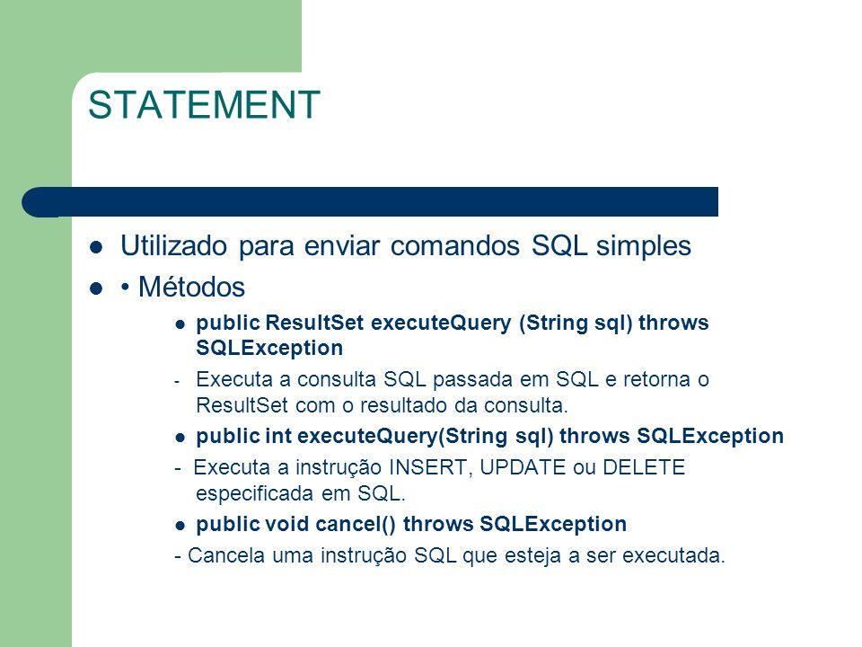 STATEMENT Utilizado para enviar comandos SQL simples Métodos public ResultSet executeQuery (String sql) throws SQLException - Executa a consulta SQL p