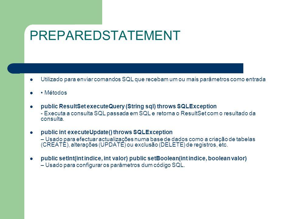 PREPAREDSTATEMENT Utilizado para enviar comandos SQL que recebam um ou mais parâmetros como entrada Métodos public ResultSet executeQuery (String sql)