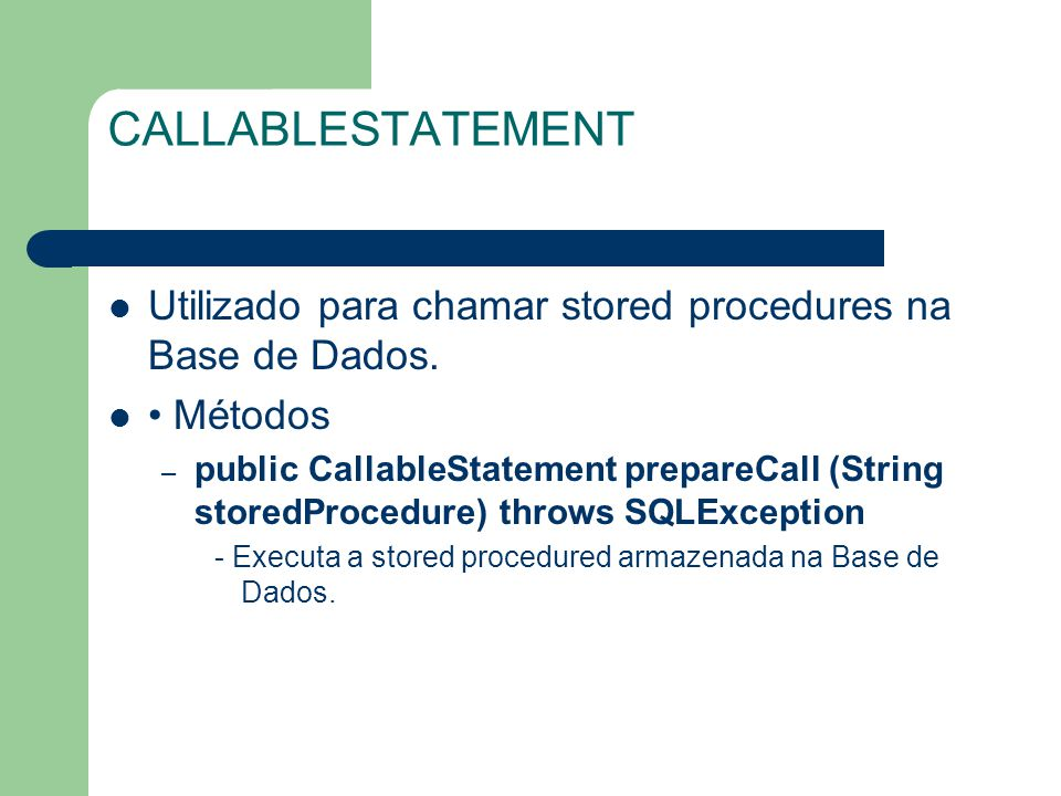 CALLABLESTATEMENT Utilizado para chamar stored procedures na Base de Dados. Métodos – public CallableStatement prepareCall (String storedProcedure) th